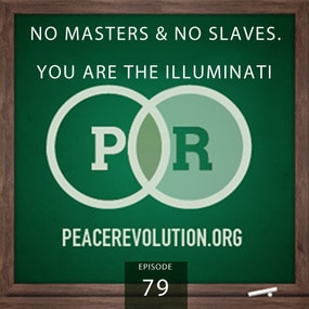 Peace Revolution episode 079: No Masters & No Slaves / YOU Are the Illuminati