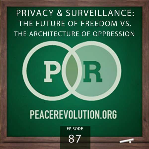 Peace Revolution episode 087: Privacy & Surveillance / The Future of Freedom vs. The Architecture of Oppression